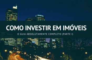 Como Investir em Imóveis: O Guia Absolutamente Completo (Parte I)