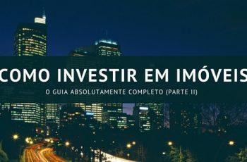 Como Investir em Imóveis: O Guia Absolutamente Completo (Parte II)