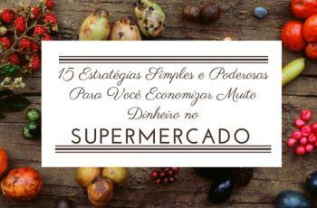 15 Estratégias Simples e Poderosas Para Você Economizar Muito Dinheiro no Supermercado